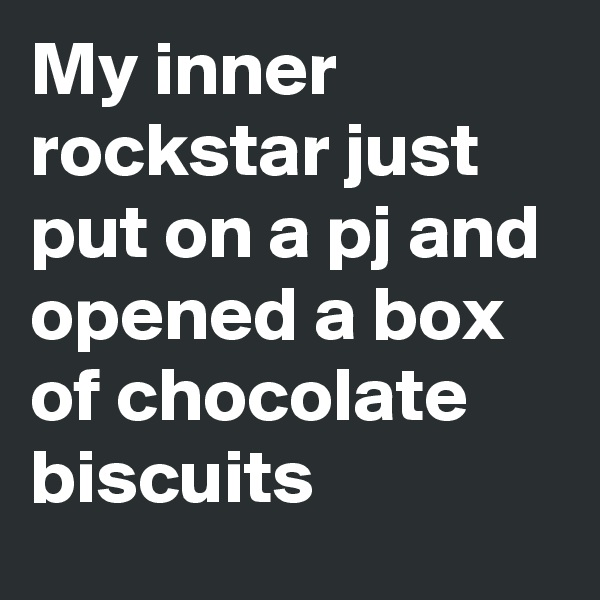 My inner rockstar just put on a pj and opened a box of chocolate biscuits
