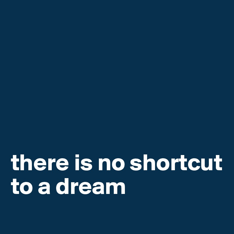 there is no shortcut to a dream