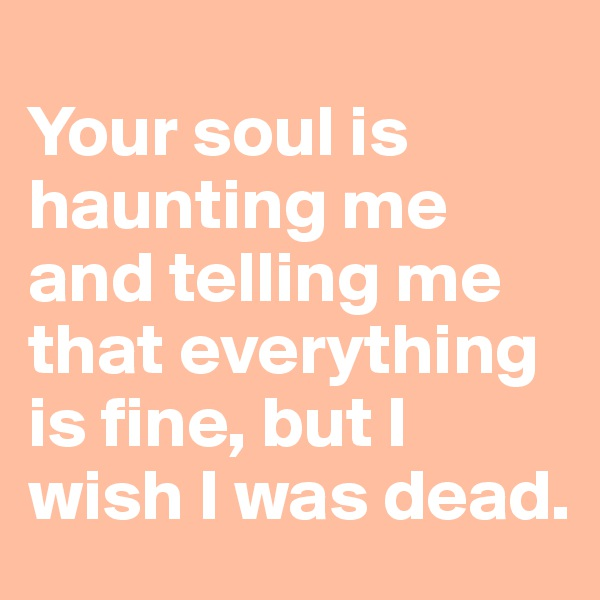 Your soul is haunting me and telling me that everything is fine, but I wish I was dead.