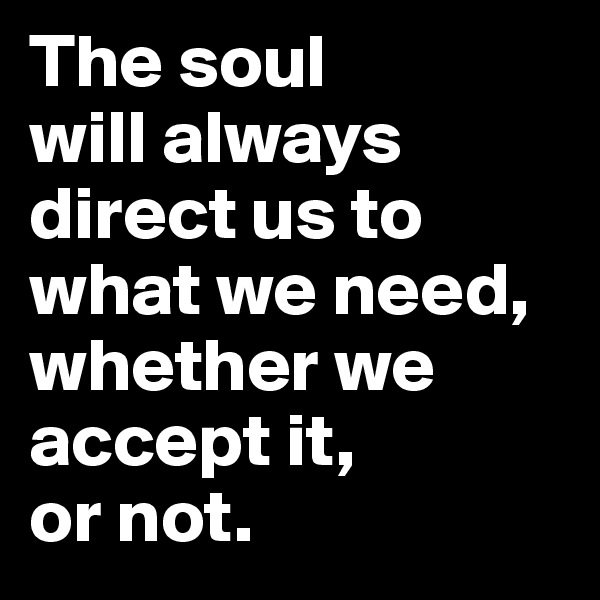 The soul  will always direct us to what we need, whether we accept it,  or not.