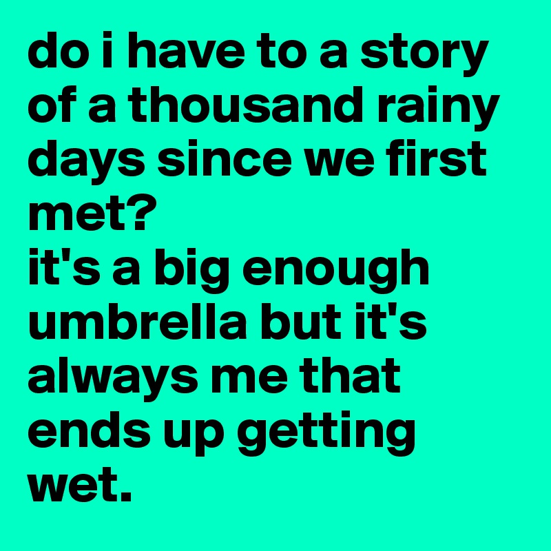 do i have to a story of a thousand rainy days since we first met? it's a big enough umbrella but it's always me that ends up getting wet.