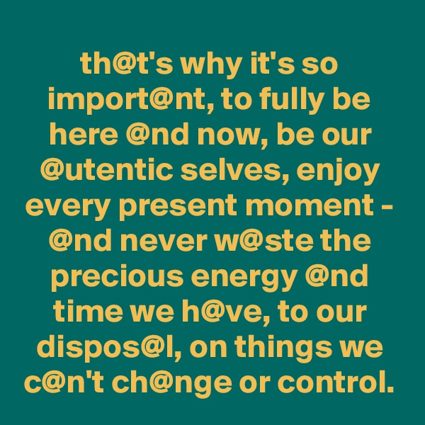 th@t's why it's so import@nt, to fully be here @nd now, be our @utentic selves, enjoy every present moment - @nd never w@ste the precious energy @nd time we h@ve, to our dispos@l, on things we c@n't ch@nge or control.