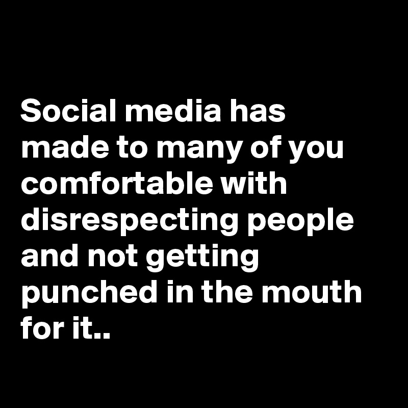 Social media has made to many of you comfortable with disrespecting people and not getting punched in the mouth for it..