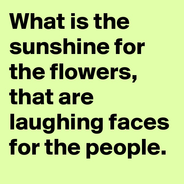 What is the sunshine for the flowers, that are laughing faces for the people.