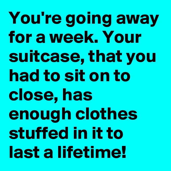 You're going away for a week. Your suitcase, that you had to sit on to close, has enough clothes stuffed in it to last a lifetime!