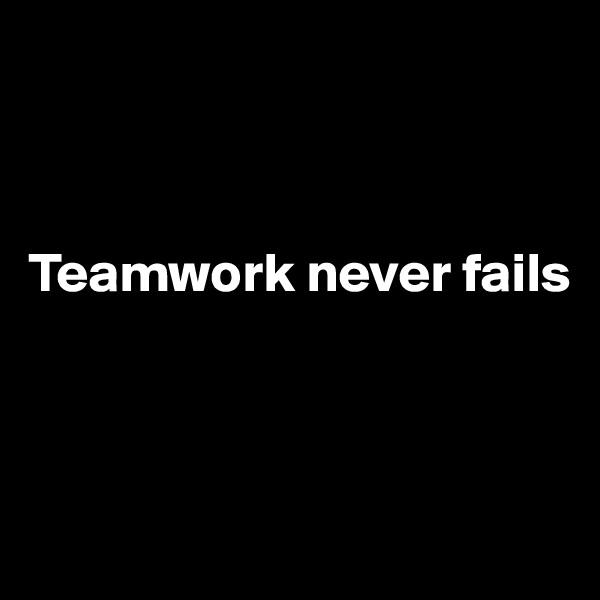 Teamwork never fails