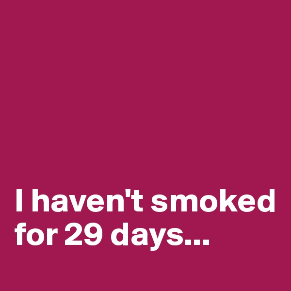 I haven't smoked for 29 days...