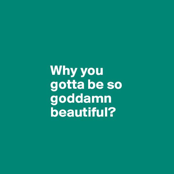 Why you                 gotta be so                 goddamn                 beautiful?