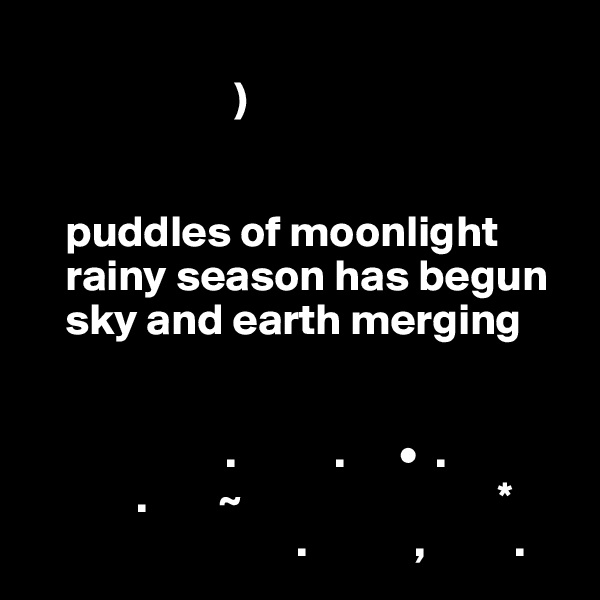 )                               puddles of moonlight     rainy season has begun     sky and earth merging                         .           .      •  .               .        ~                             *                               .            ,          .