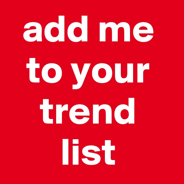 add me to your trend list