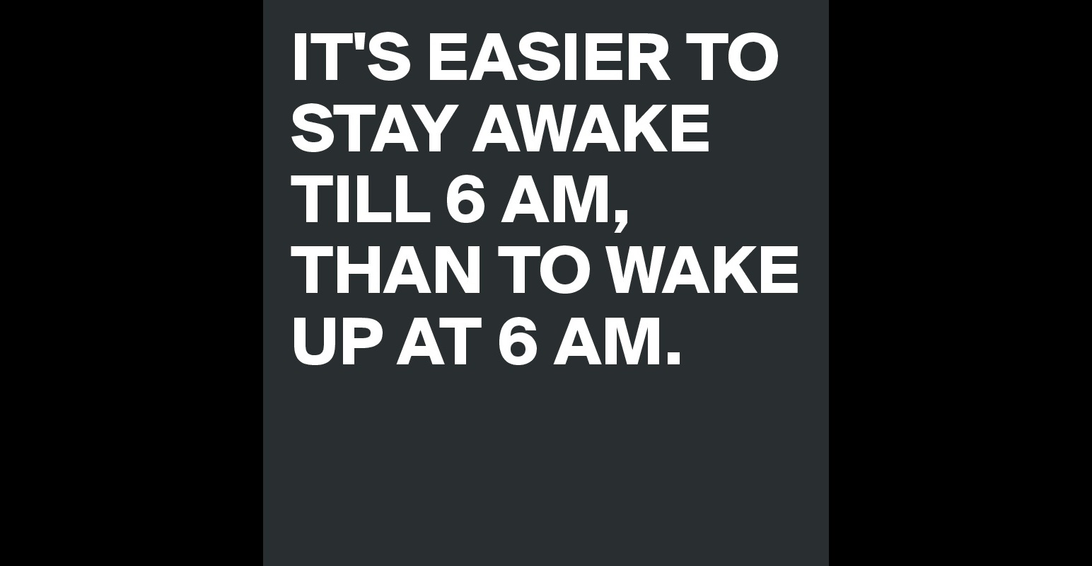 it s easier to stay awake till 6 am than to wake up at 6 am it s easier to stay awake till 6 am than to wake up at 6 am post by silver mermaid on boldomatic