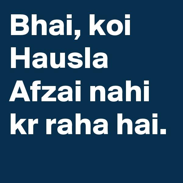 Bhai, koi Hausla Afzai nahi kr raha hai.