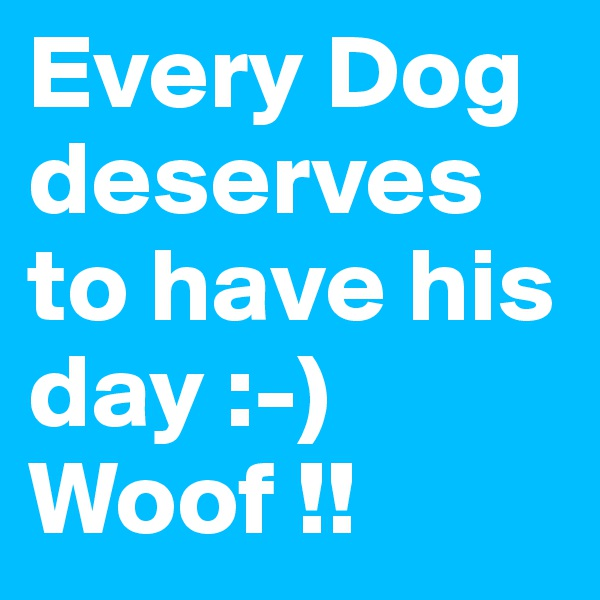 Every Dog deserves to have his day :-)  Woof !!