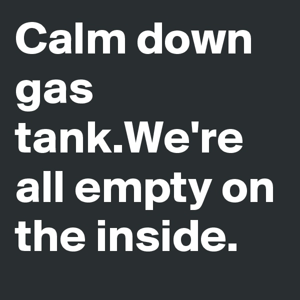 Calm down gas tank.We're all empty on the inside.