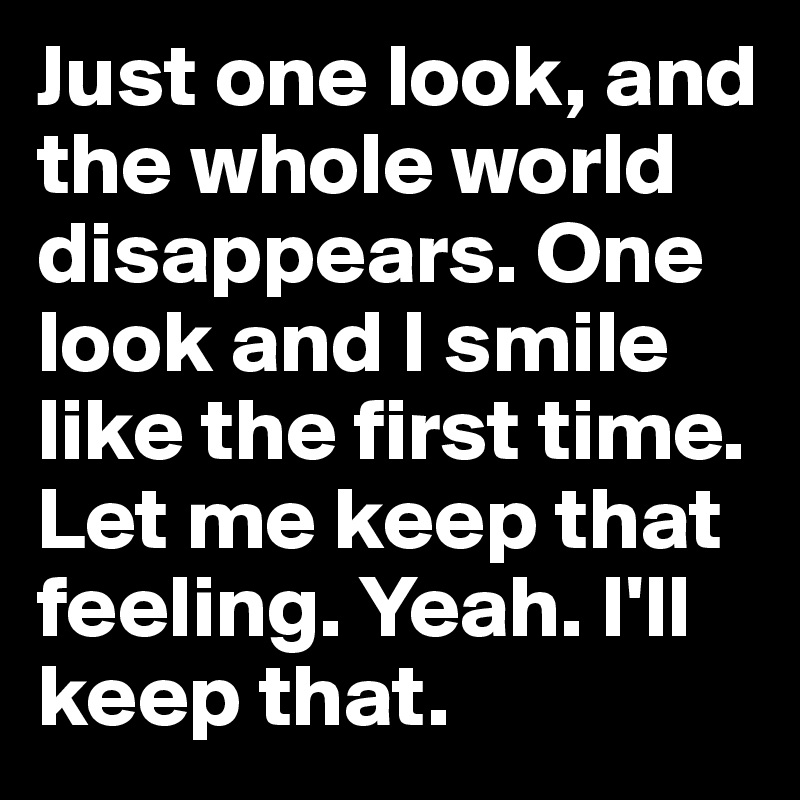 Just one look, and the whole world disappears. One look and I smile like the first time. Let me keep that feeling. Yeah. I'll keep that.