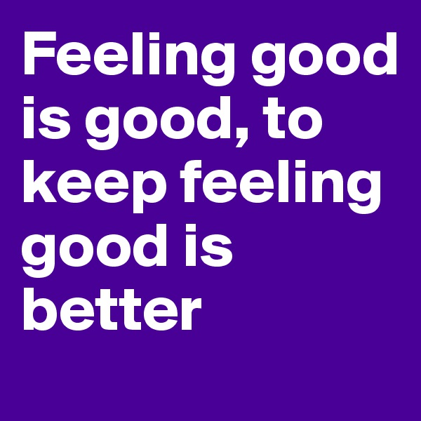 Feeling good is good, to keep feeling good is better