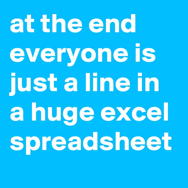 at the end everyone is just a line in a huge excel spreadsheet