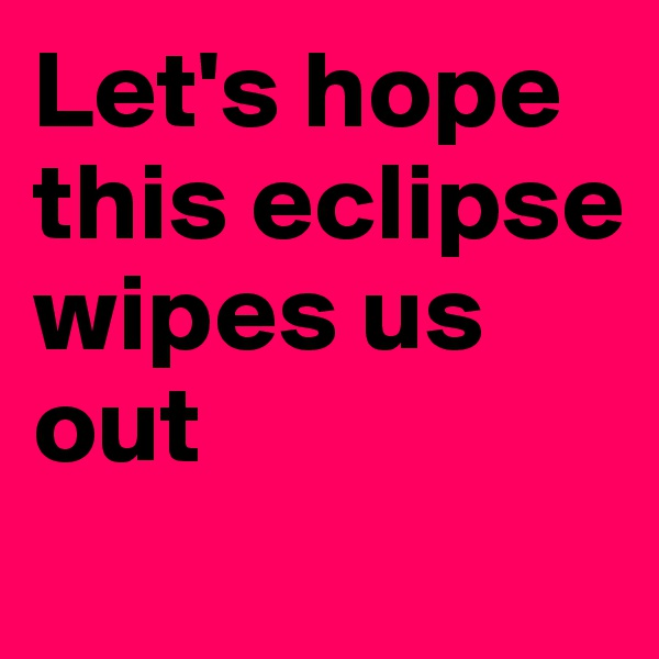 Let's hope this eclipse wipes us out