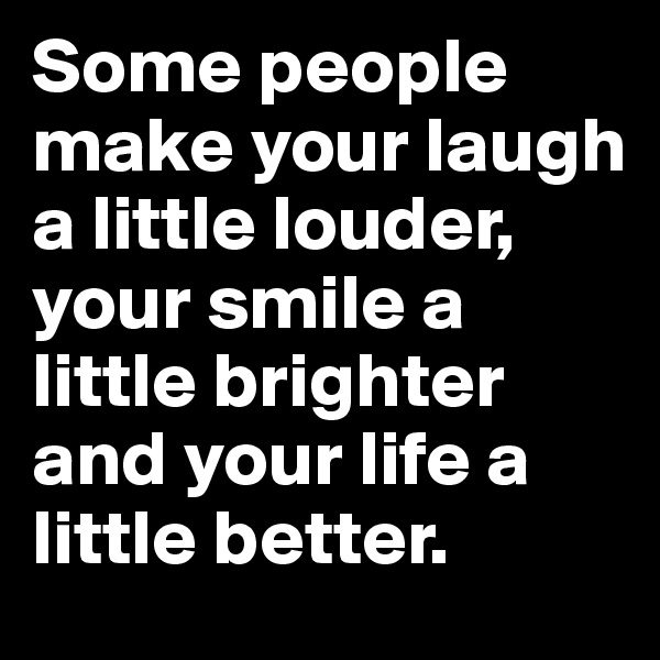 Some people make your laugh a little louder, your smile a little brighter and your life a little better.
