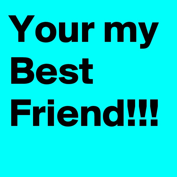 Your my Best Friend!!!