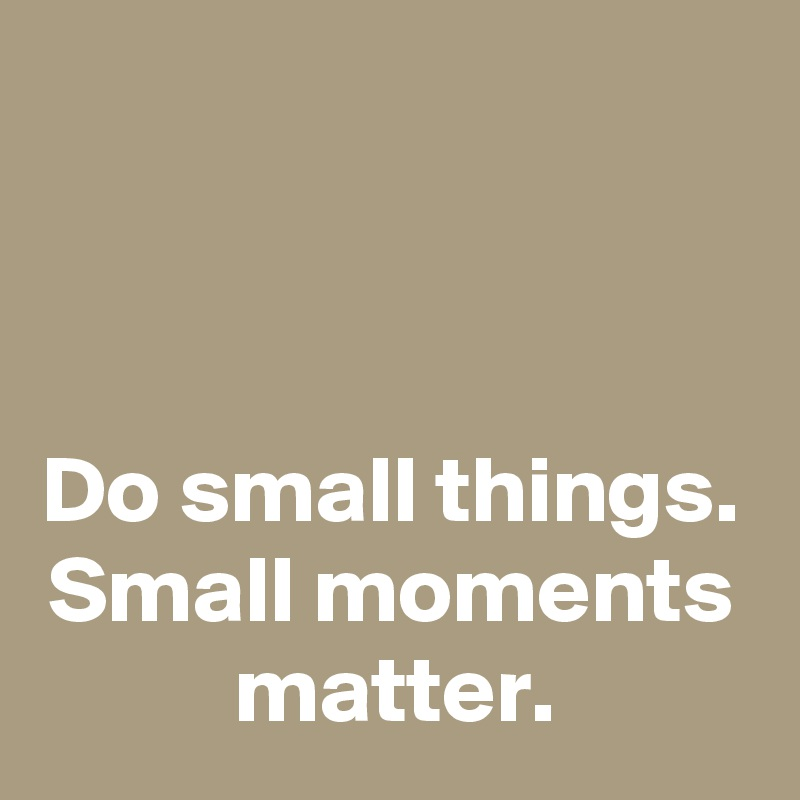 Do small things. Small moments matter.