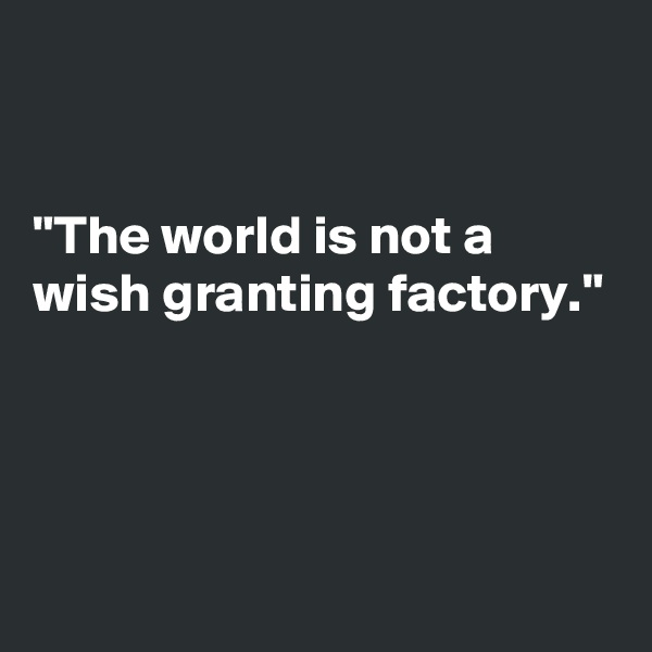 """The world is not a wish granting factory."""