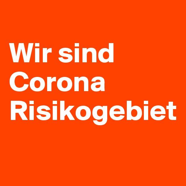 Wir sind Corona Risikogebiet