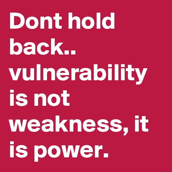 Dont hold back.. vulnerability is not weakness, it is power.