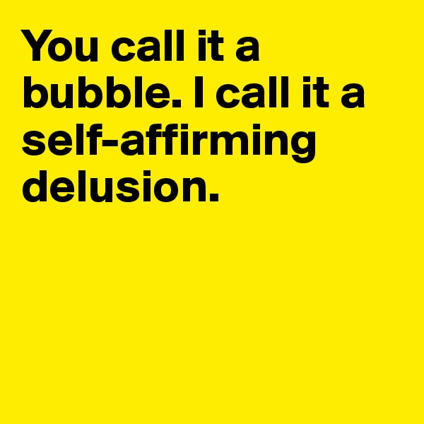 You call it a bubble. I call it a self-affirming delusion.