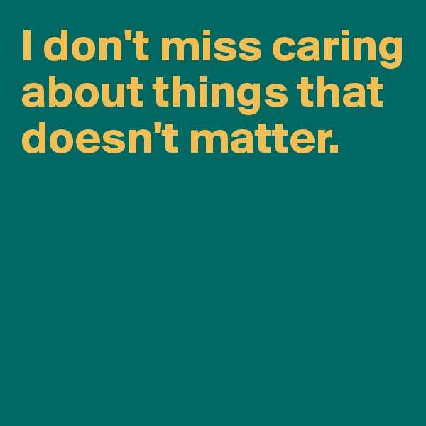 I don't miss caring about things that doesn't matter.