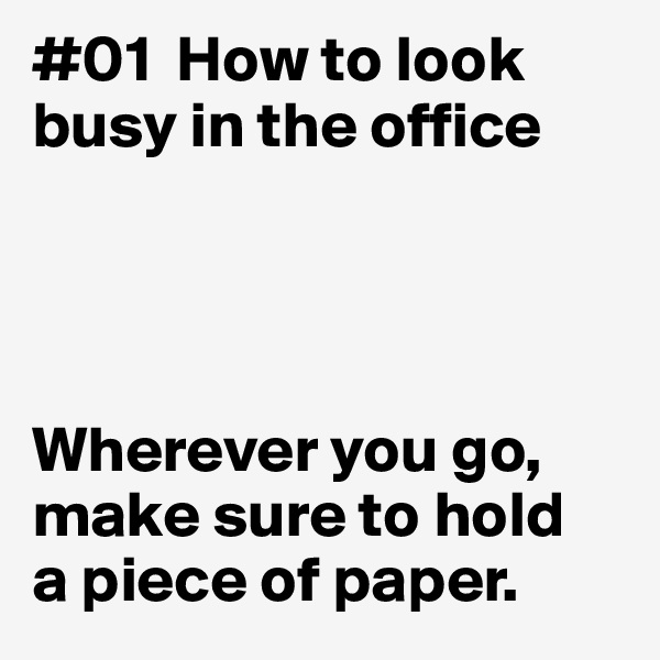 #01  How to look busy in the office      Wherever you go, make sure to hold  a piece of paper.