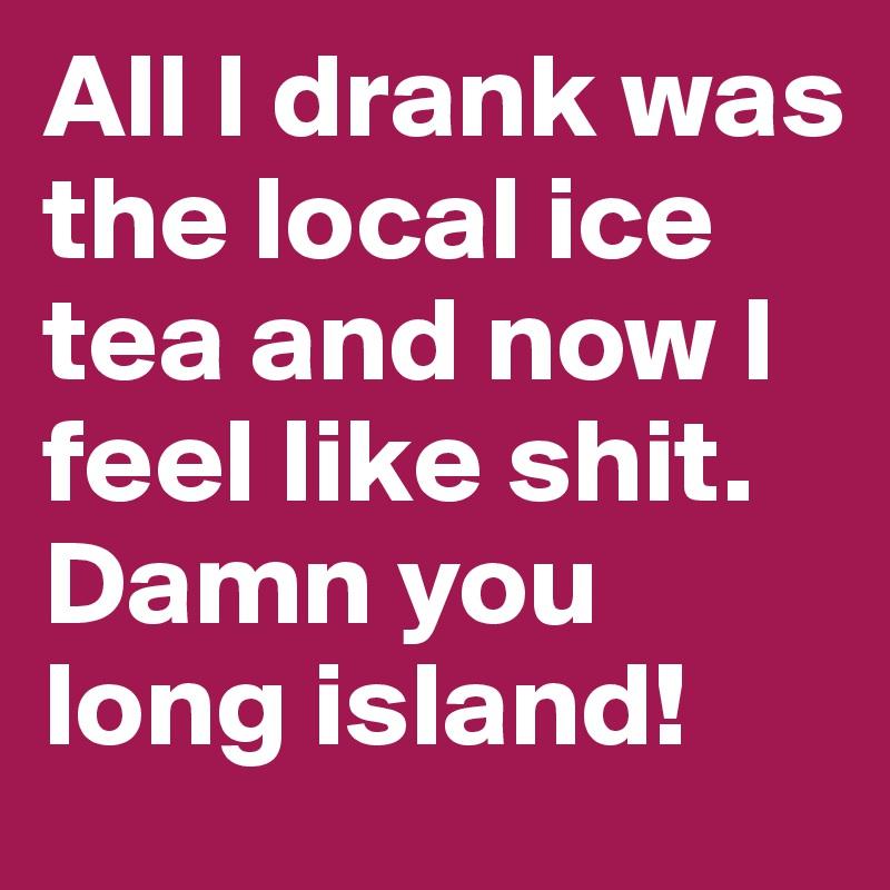 All I drank was the local ice tea and now I feel like shit. Damn you long island!