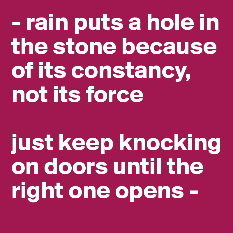 - rain puts a hole in the stone because of its constancy, not its force  just keep knocking on doors until the right one opens -