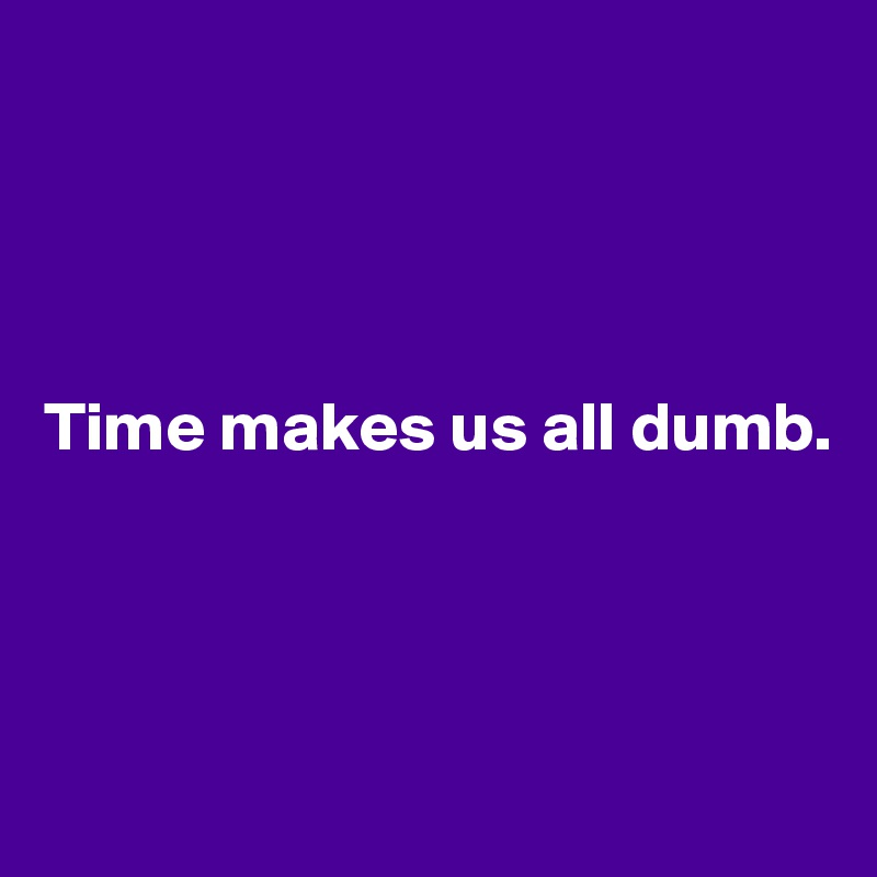 Time makes us all dumb.