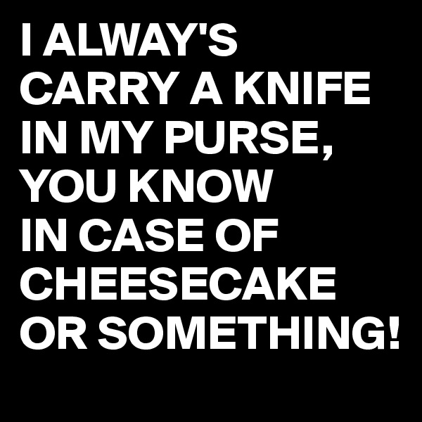 I ALWAY'S CARRY A KNIFE IN MY PURSE, YOU KNOW IN CASE OF CHEESECAKE OR SOMETHING!