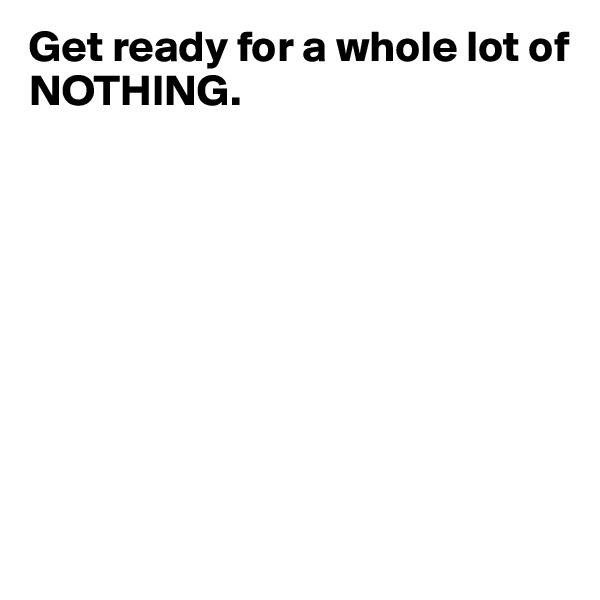 Get ready for a whole lot of NOTHING.