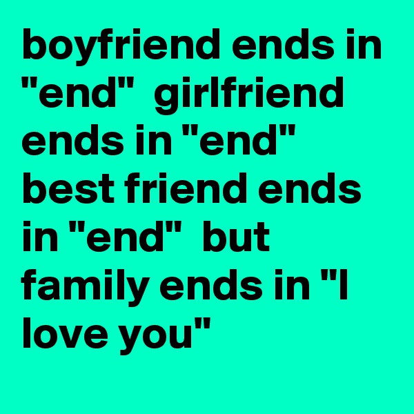 """boyfriend ends in """"end""""  girlfriend ends in """"end""""  best friend ends in """"end""""  but family ends in """"I love you"""""""