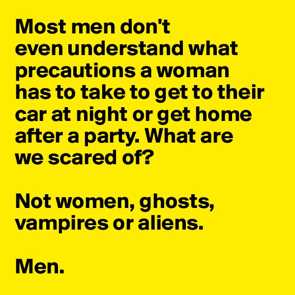Most men don't  even understand what precautions a woman  has to take to get to their car at night or get home after a party. What are  we scared of?   Not women, ghosts,  vampires or aliens.  Men.
