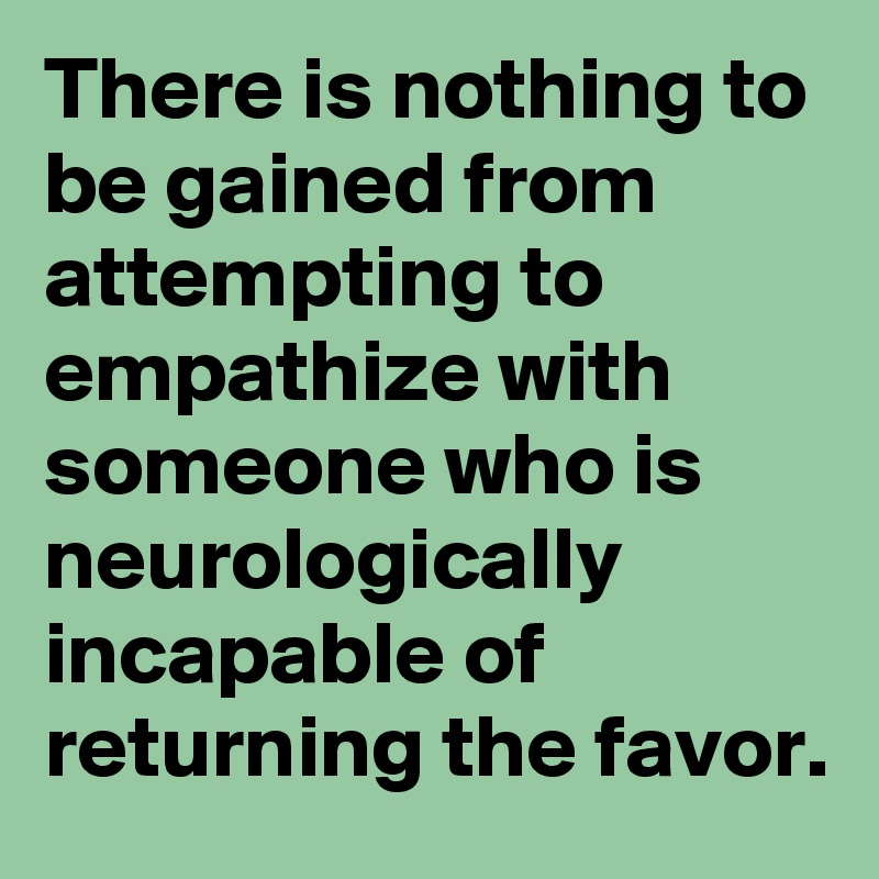 There is nothing to be gained from attempting to empathize with someone who is neurologically incapable of returning the favor.