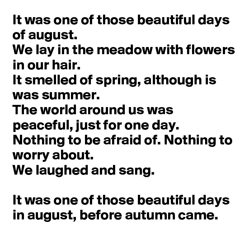 It was one of those beautiful days of august. We lay in the meadow with flowers in our hair. It smelled of spring, although is was summer. The world around us was peaceful, just for one day. Nothing to be afraid of. Nothing to worry about. We laughed and sang.  It was one of those beautiful days in august, before autumn came.