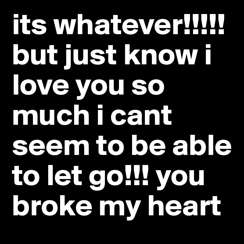 its whatever!!!!! but just know i love you so much i cant seem to be able to let go!!! you broke my heart