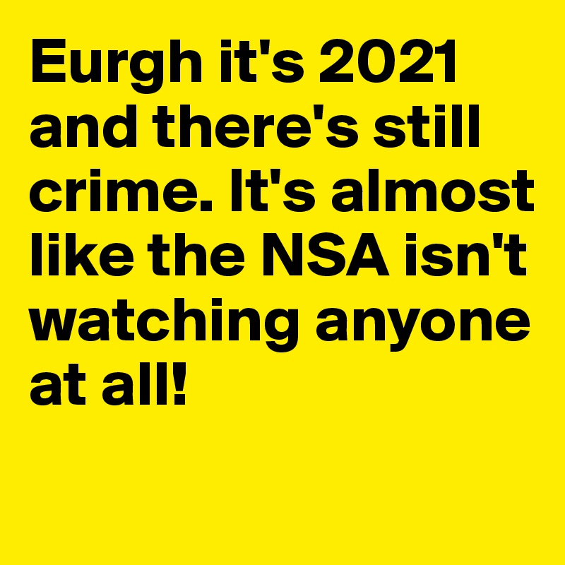 Eurgh it's 2021 and there's still crime. It's almost like the NSA isn't watching anyone at all!