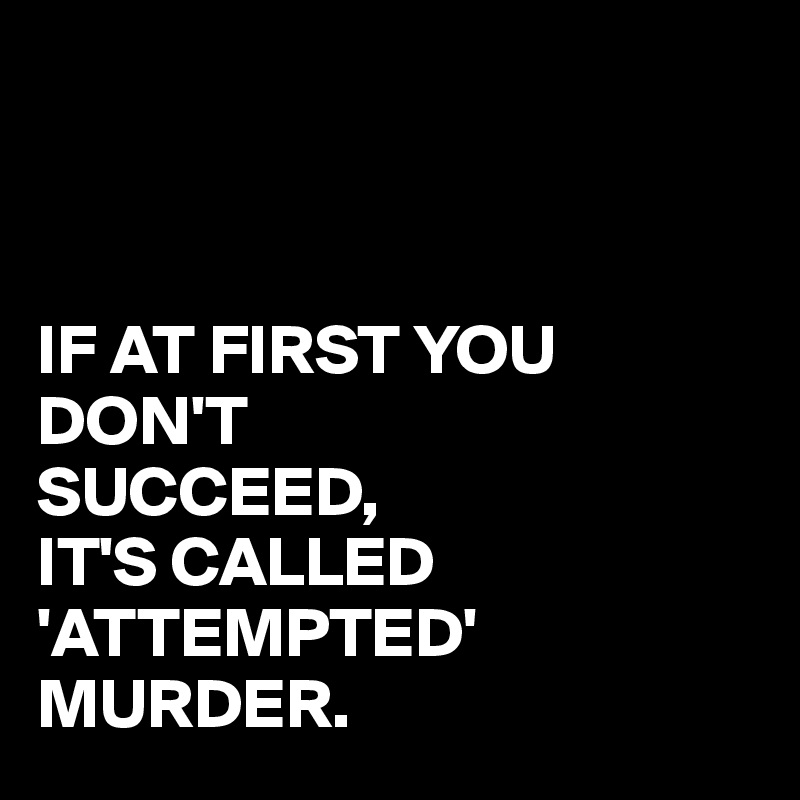 IF AT FIRST YOU DON'T SUCCEED, IT'S CALLED 'ATTEMPTED' MURDER.