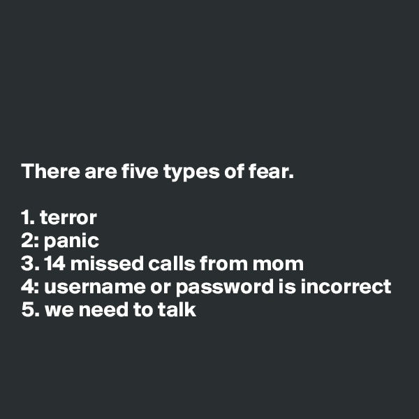 There are five types of fear.  1. terror 2: panic 3. 14 missed calls from mom 4: username or password is incorrect 5. we need to talk