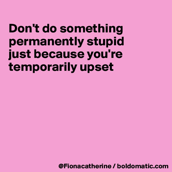 Don't do something permanently stupid just because you're temporarily upset