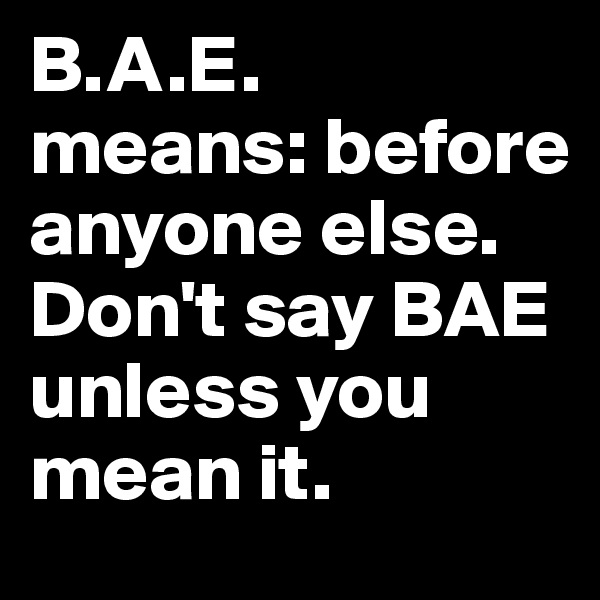 B.A.E. means: before anyone else.  Don't say BAE unless you mean it.