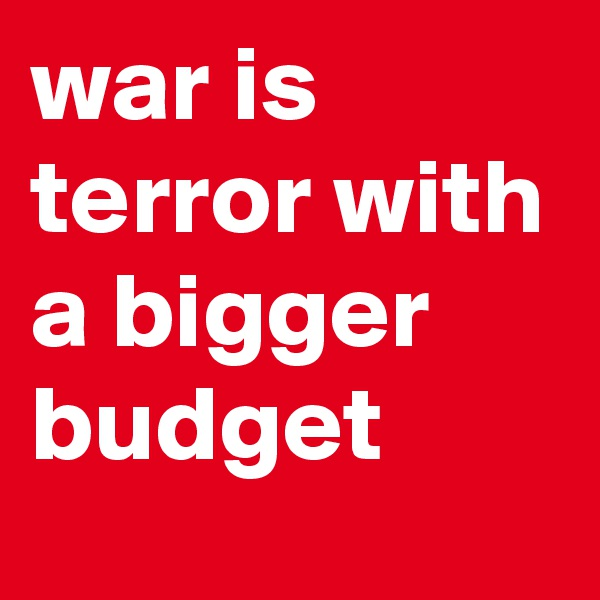 war is terror with a bigger budget