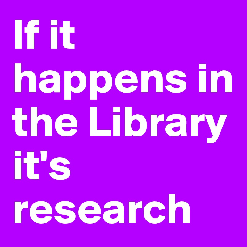 If it happens in the Library it's research