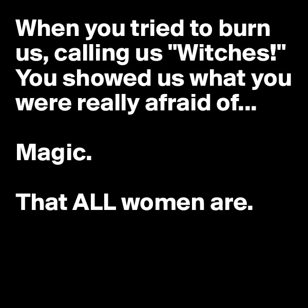 "When you tried to burn us, calling us ""Witches!"" You showed us what you were really afraid of...  Magic.  That ALL women are."