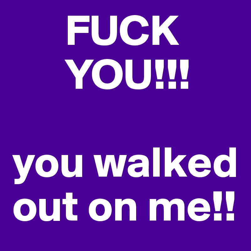 FUCK                       YOU!!!  you walked out on me!!